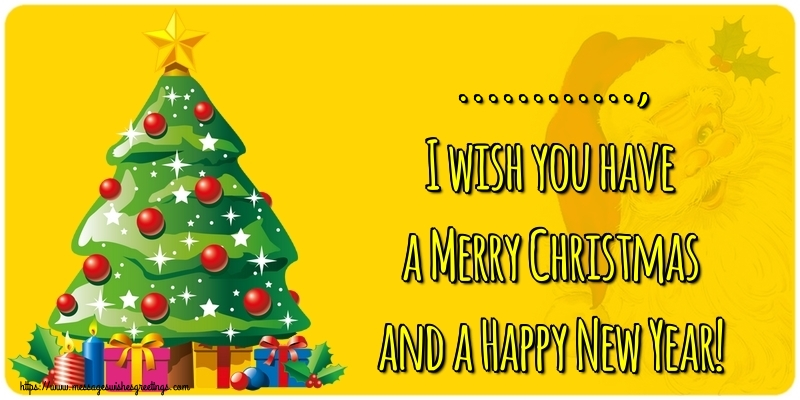 Custom Greetings Cards for Christmas - ..., I wish you have a Merry Christmas and a Happy New Year!