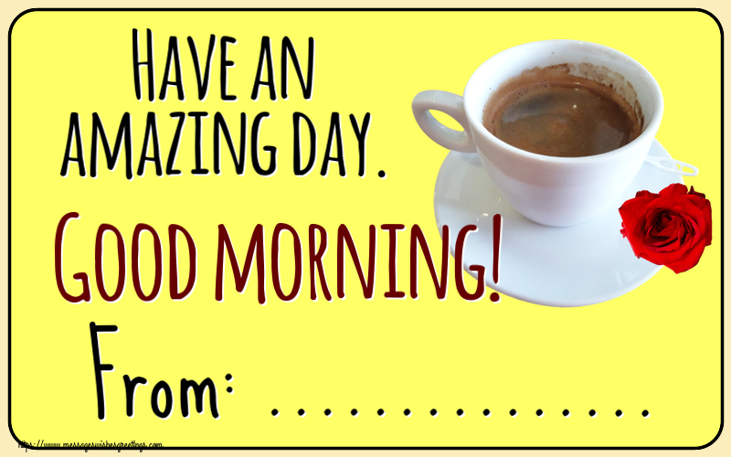 Custom Greetings Cards for Good morning - Have an amazing day. Good morning! From: ...