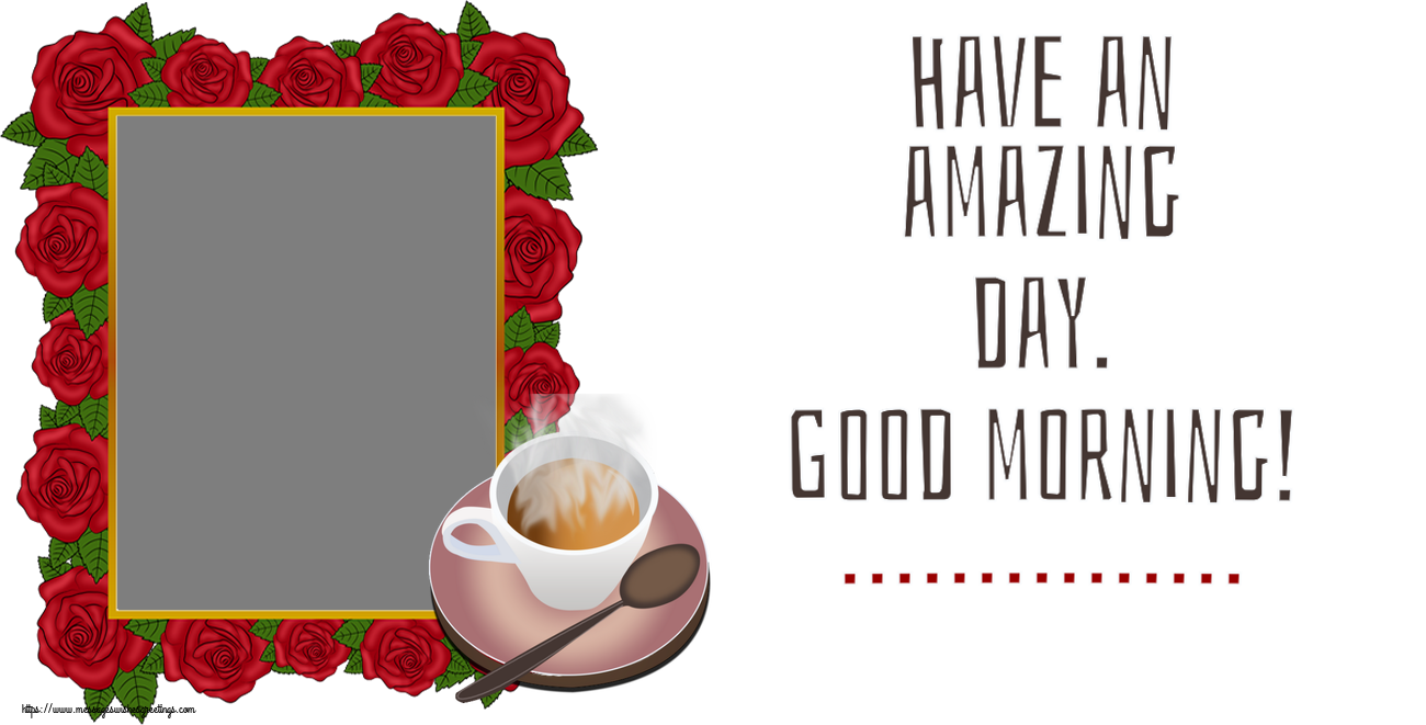 Custom Greetings Cards for Good morning - Have an amazing day. Good morning! ... - Photo Frame