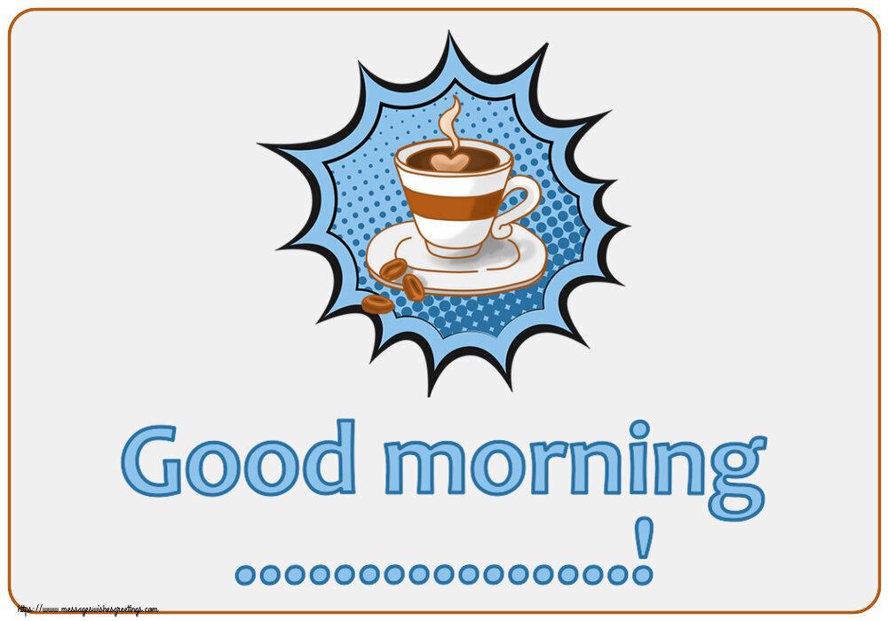 Custom Greetings Cards for Good morning - Good morning ...!