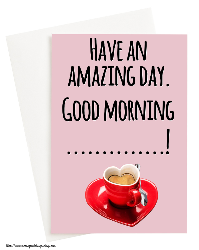 Custom Greetings Cards for Good morning - Have an amazing day. Good morning ...!