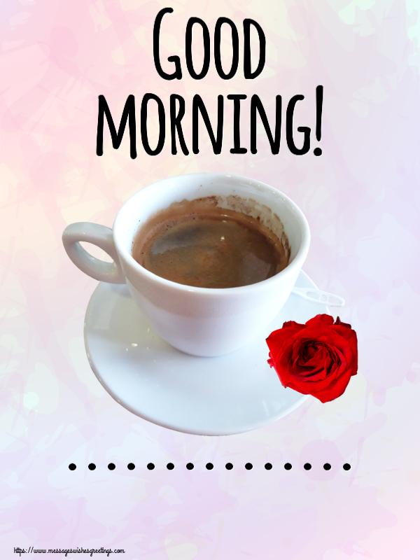 Custom Greetings Cards for Good morning - Good morning! ...