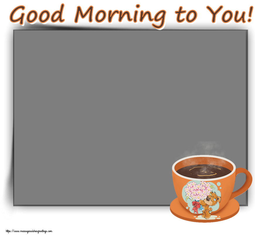 Custom Greetings Cards for Good morning - Good Morning to You! - Photo Frame