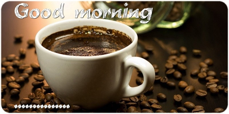 Custom Greetings Cards for Good morning - Good morning ...