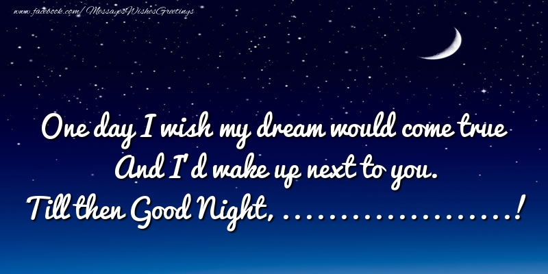 Custom Greetings Cards for Good night - One day I wish my dream would come true And I'd wake up next to you. ...