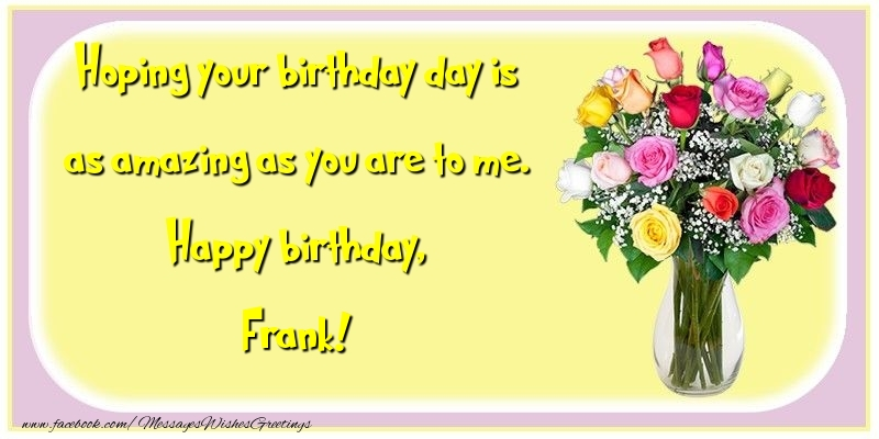 Greetings Cards for Birthday - Hoping your birthday day is as amazing as you are to me. Happy birthday, Frank