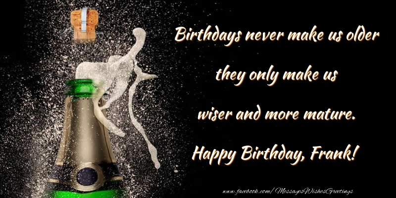Greetings Cards for Birthday - Birthdays never make us older they only make us wiser and more mature. Frank