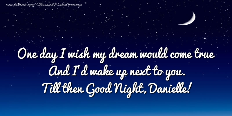Greetings Cards for Good night - One day I wish my dream would come true And I'd wake up next to you. Danielle