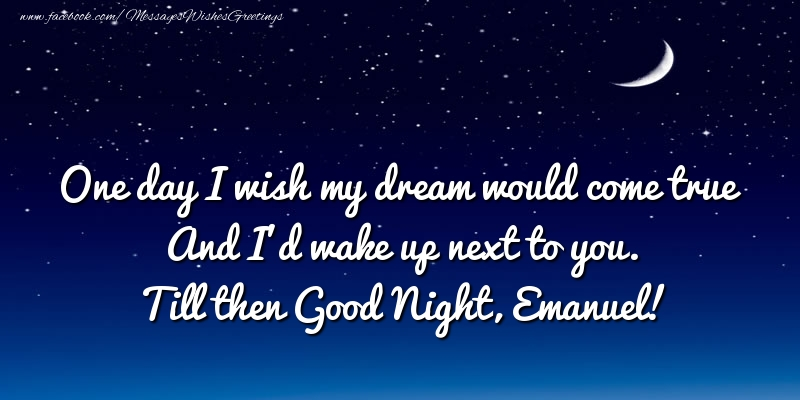 Greetings Cards for Good night - One day I wish my dream would come true And I'd wake up next to you. Emanuel