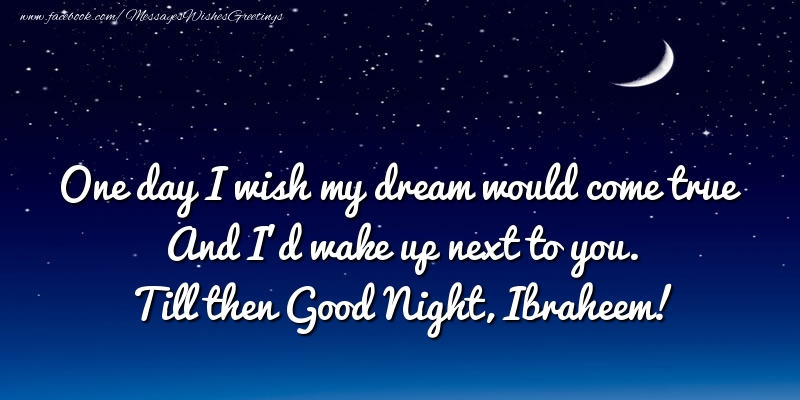 Greetings Cards for Good night - One day I wish my dream would come true And I'd wake up next to you. Ibraheem