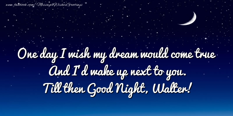 Greetings Cards for Good night - One day I wish my dream would come true And I'd wake up next to you. Walter