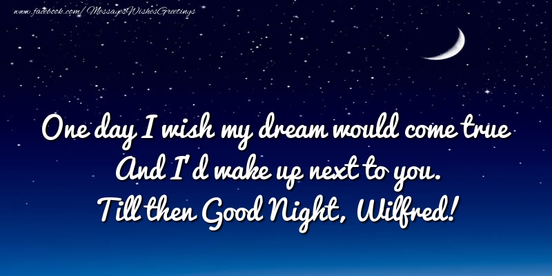 Greetings Cards for Good night - One day I wish my dream would come true And I'd wake up next to you. Wilfred