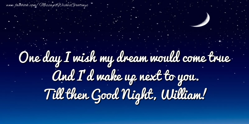 Greetings Cards for Good night - One day I wish my dream would come true And I'd wake up next to you. William