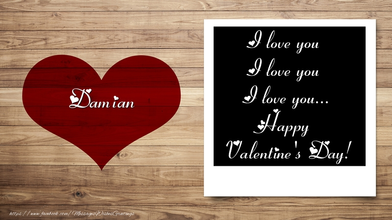 Greetings Cards for Valentine's Day - Damian I love you I love you I love you... Happy Valentine's Day!